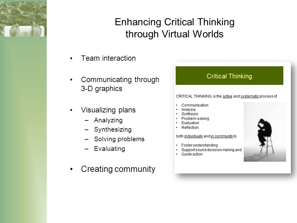 Enhancing Critical Thinking through Virtual Worlds Team interaction Communicating through 3-D graphics Visualizing plans –Analyzing –Synthesizing –Solving problems –Evaluating Creating community