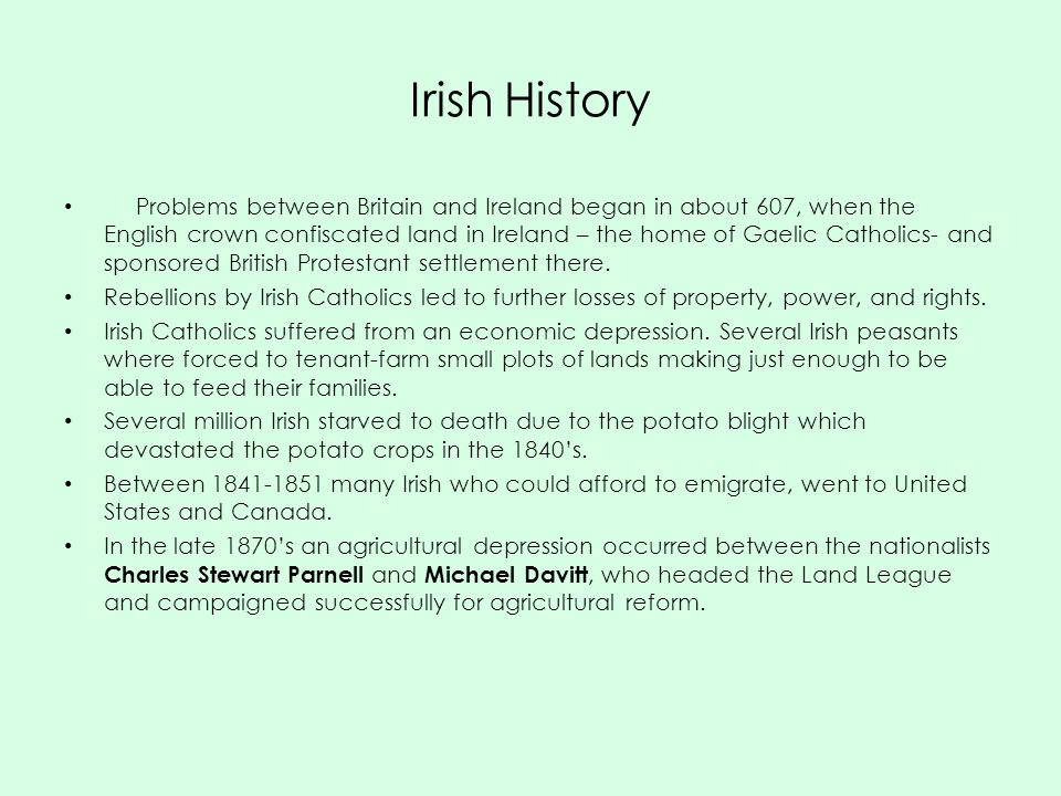 Irish History Problems between Britain and Ireland began in about 607, when the English crown confiscated land in Ireland – the home of Gaelic Catholics- and sponsored British Protestant settlement there.