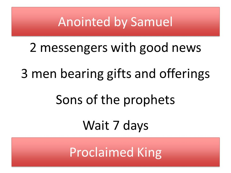 Anointed by Samuel 2 messengers with good news 3 men bearing gifts and offerings Sons of the prophets Wait 7 days Proclaimed King