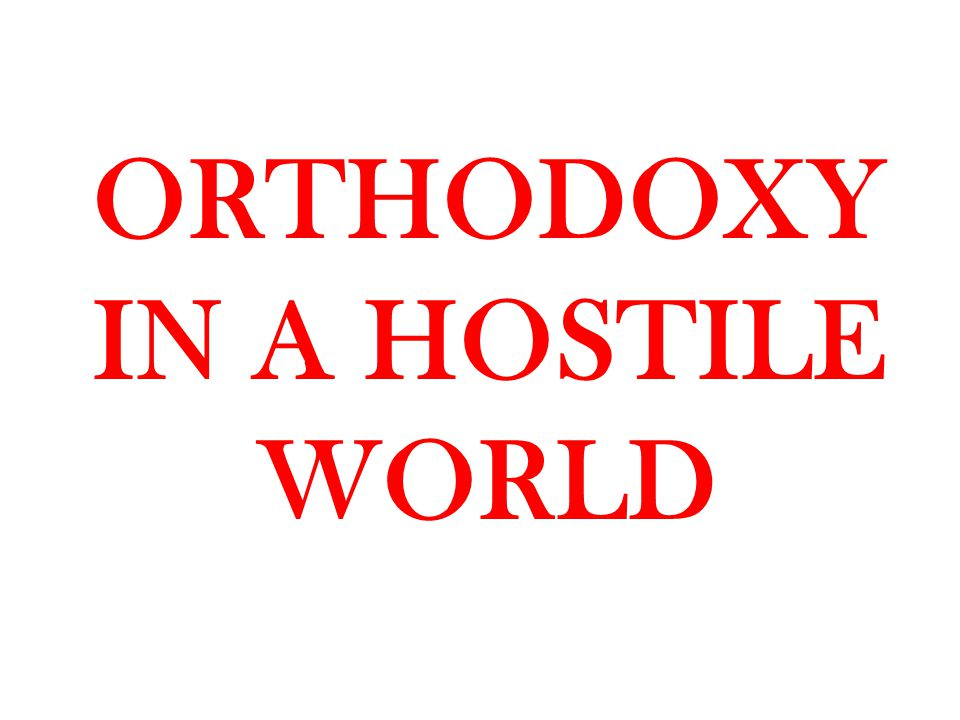 ORTHODOXY IN A HOSTILE WORLD