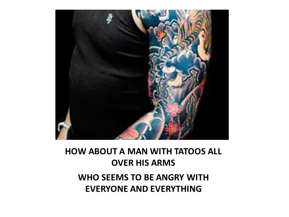 HOW ABOUT A MAN WITH TATOOS ALL OVER HIS ARMS WHO SEEMS TO BE ANGRY WITH EVERYONE AND EVERYTHING