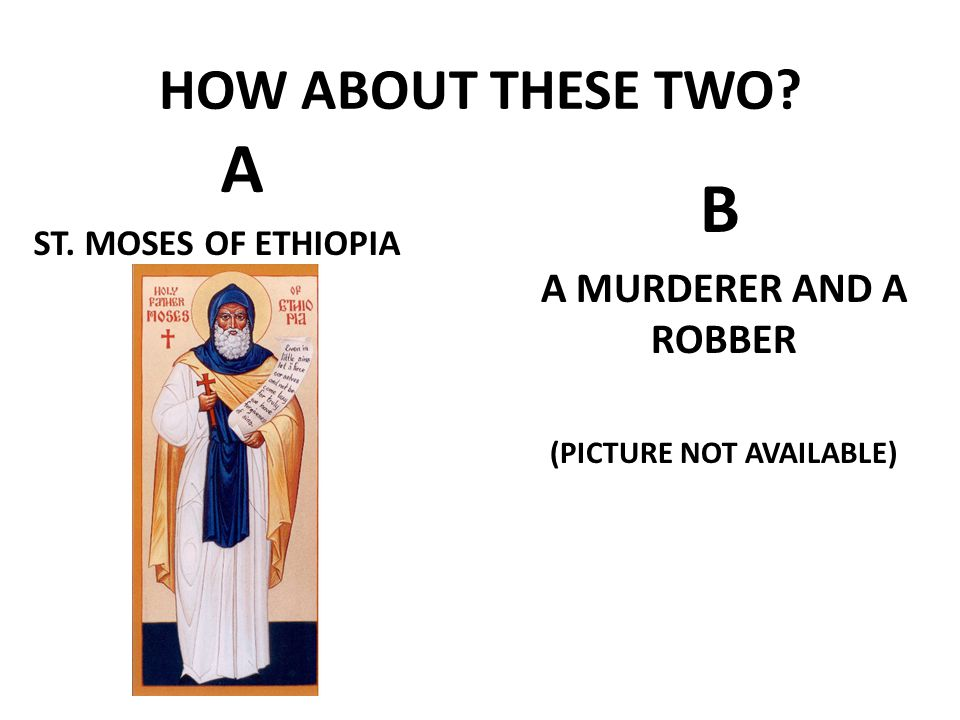HOW ABOUT THESE TWO? B A MURDERER AND A ROBBER (PICTURE NOT AVAILABLE) A ST. MOSES OF ETHIOPIA