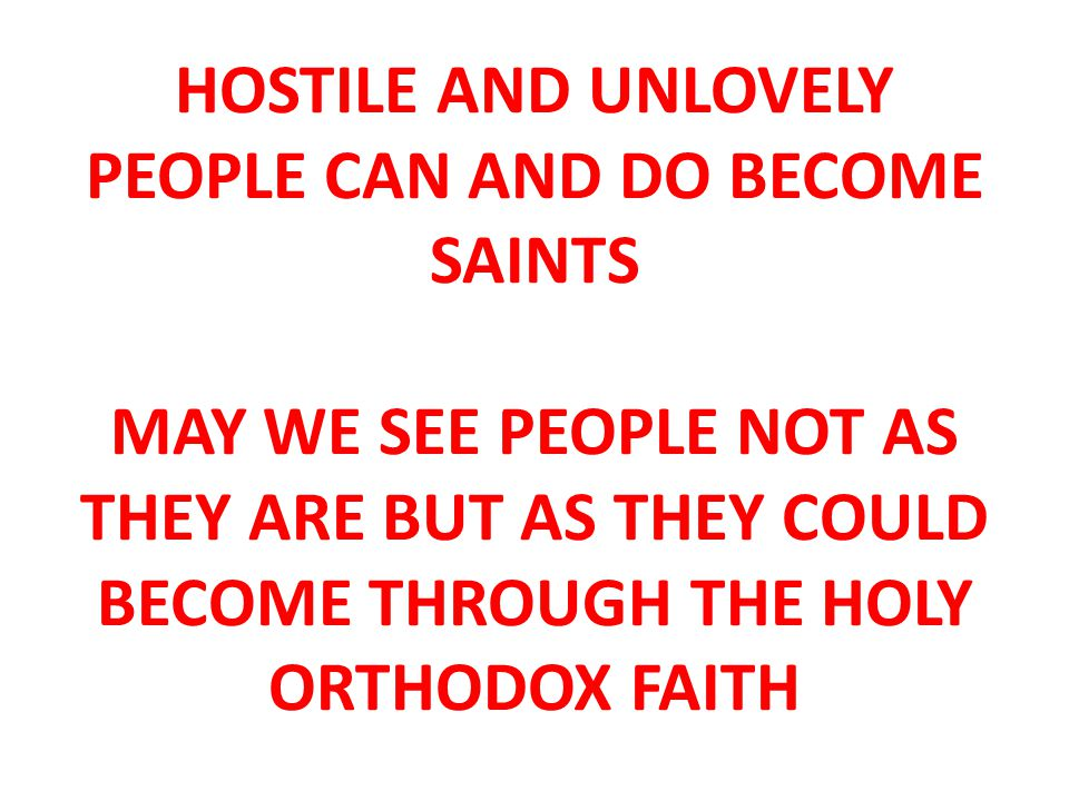 HOSTILE AND UNLOVELY PEOPLE CAN AND DO BECOME SAINTS MAY WE SEE PEOPLE NOT AS THEY ARE BUT AS THEY COULD BECOME THROUGH THE HOLY ORTHODOX FAITH