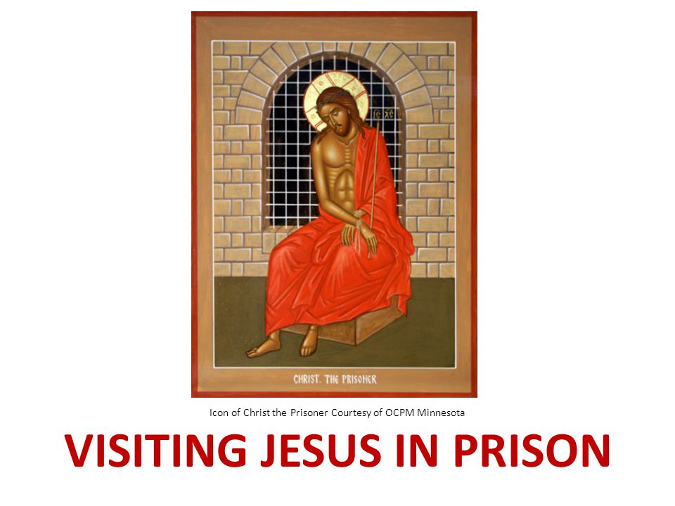 Icon of Christ the Prisoner Courtesy of OCPM Minnesota VISITING JESUS IN PRISON