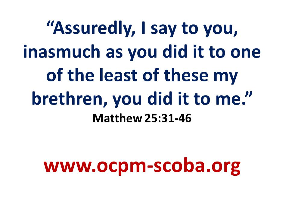 Assuredly, I say to you, inasmuch as you did it to one of the least of these my brethren, you did it to me.