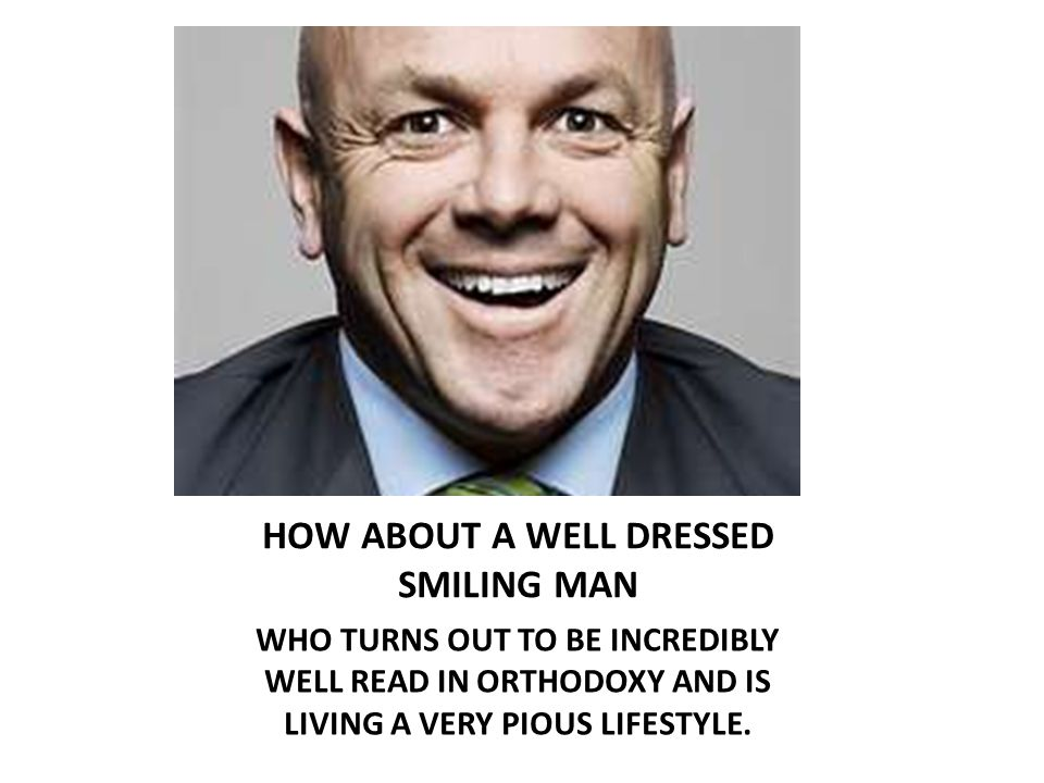 HOW ABOUT A WELL DRESSED SMILING MAN WHO TURNS OUT TO BE INCREDIBLY WELL READ IN ORTHODOXY AND IS LIVING A VERY PIOUS LIFESTYLE.