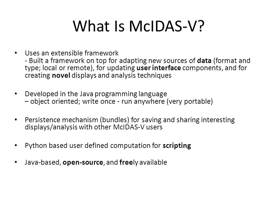 What Is McIDAS-V? Uses an extensible framework - Built a framework on top for adapting new sources of data (format and type; local or remote), for upd