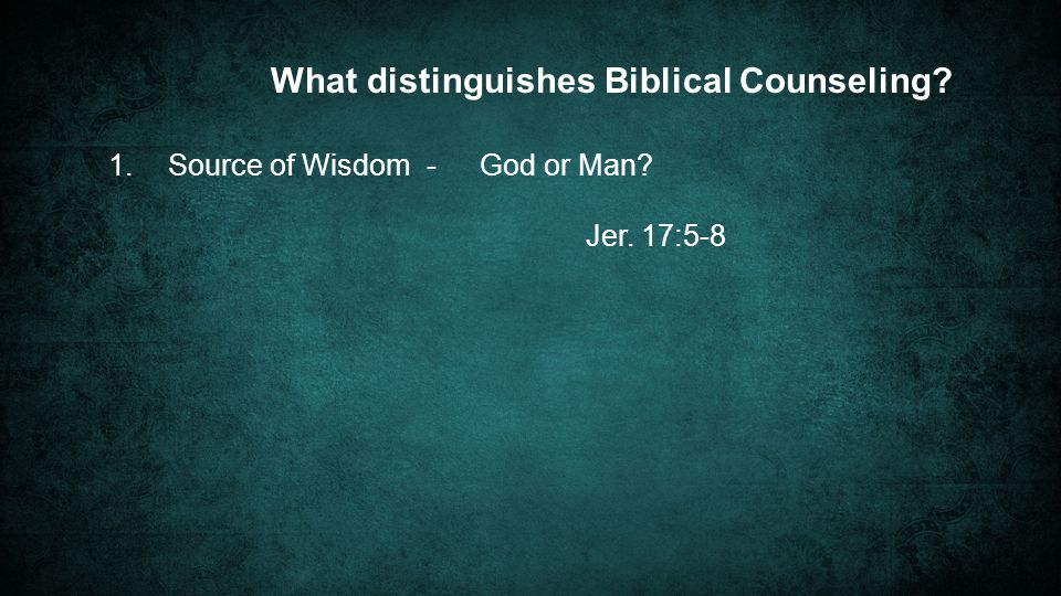 1.Source of Wisdom -God or Man Jer. 17:5-8 What distinguishes Biblical Counseling