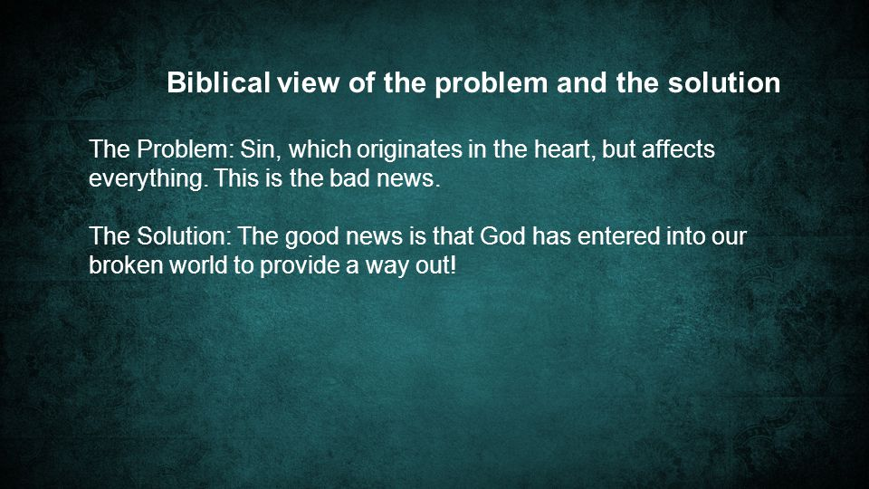 Biblical view of the problem and the solution The Problem: Sin, which originates in the heart, but affects everything.