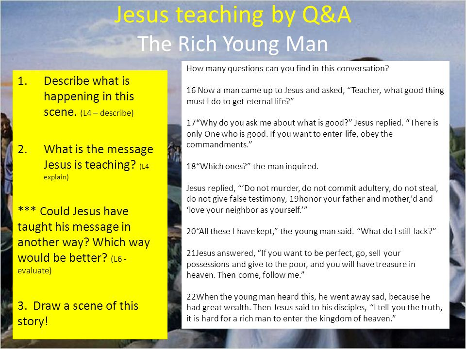 Jesus teaching by Q&A The Rich Young Man How many questions can you find in this conversation.