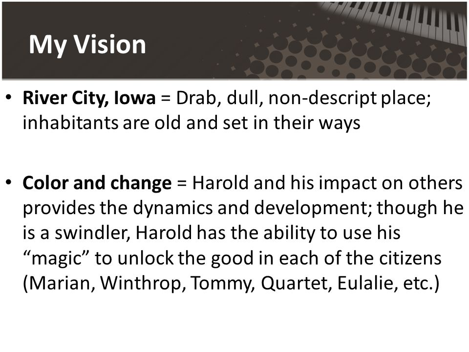 My Vision River City, Iowa = Drab, dull, non-descript place; inhabitants are old and set in their ways Color and change = Harold and his impact on others provides the dynamics and development; though he is a swindler, Harold has the ability to use his magic to unlock the good in each of the citizens (Marian, Winthrop, Tommy, Quartet, Eulalie, etc.)