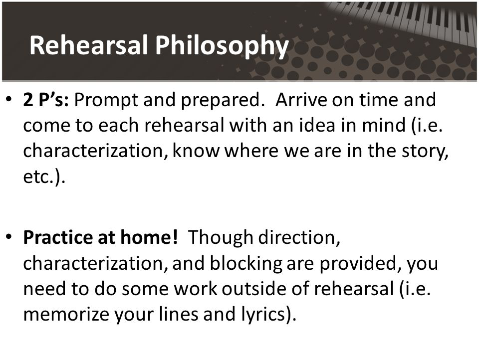 Rehearsal Philosophy 2 Ps: Prompt and prepared.