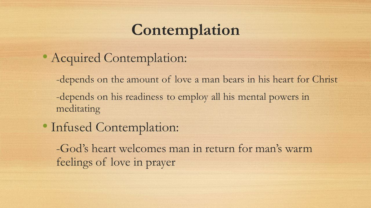Contemplation Acquired Contemplation: -depends on the amount of love a man bears in his heart for Christ -depends on his readiness to employ all his mental powers in meditating Infused Contemplation: -Gods heart welcomes man in return for mans warm feelings of love in prayer