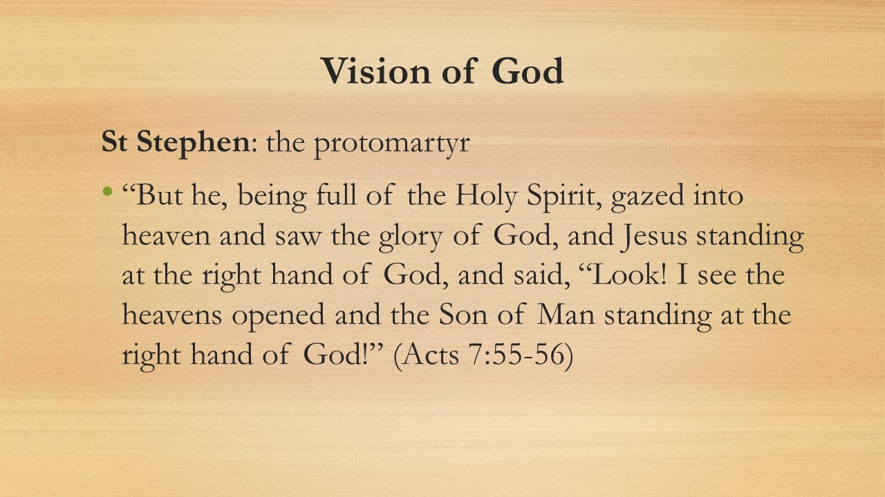 Vision of God St Stephen: the protomartyr But he, being full of the Holy Spirit, gazed into heaven and saw the glory of God, and Jesus standing at the right hand of God, and said, Look.