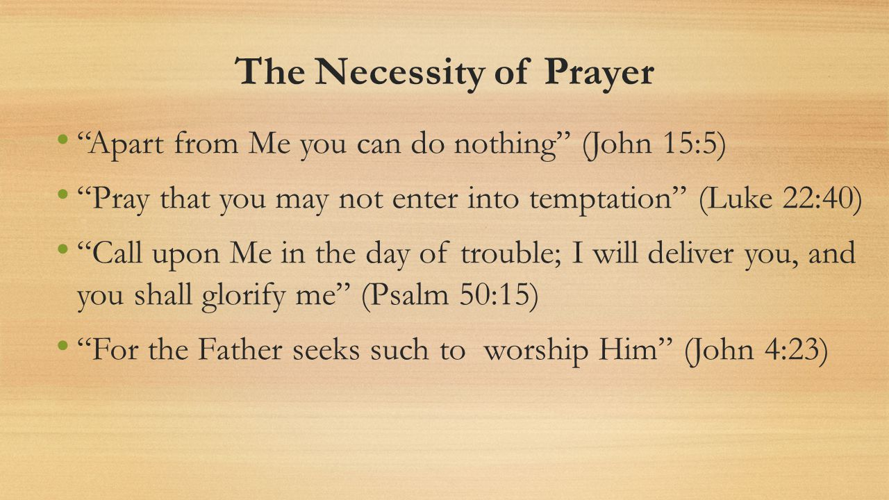 The Necessity of Prayer Apart from Me you can do nothing (John 15:5) Pray that you may not enter into temptation (Luke 22:40) Call upon Me in the day of trouble; I will deliver you, and you shall glorify me (Psalm 50:15) For the Father seeks such to worship Him (John 4:23)