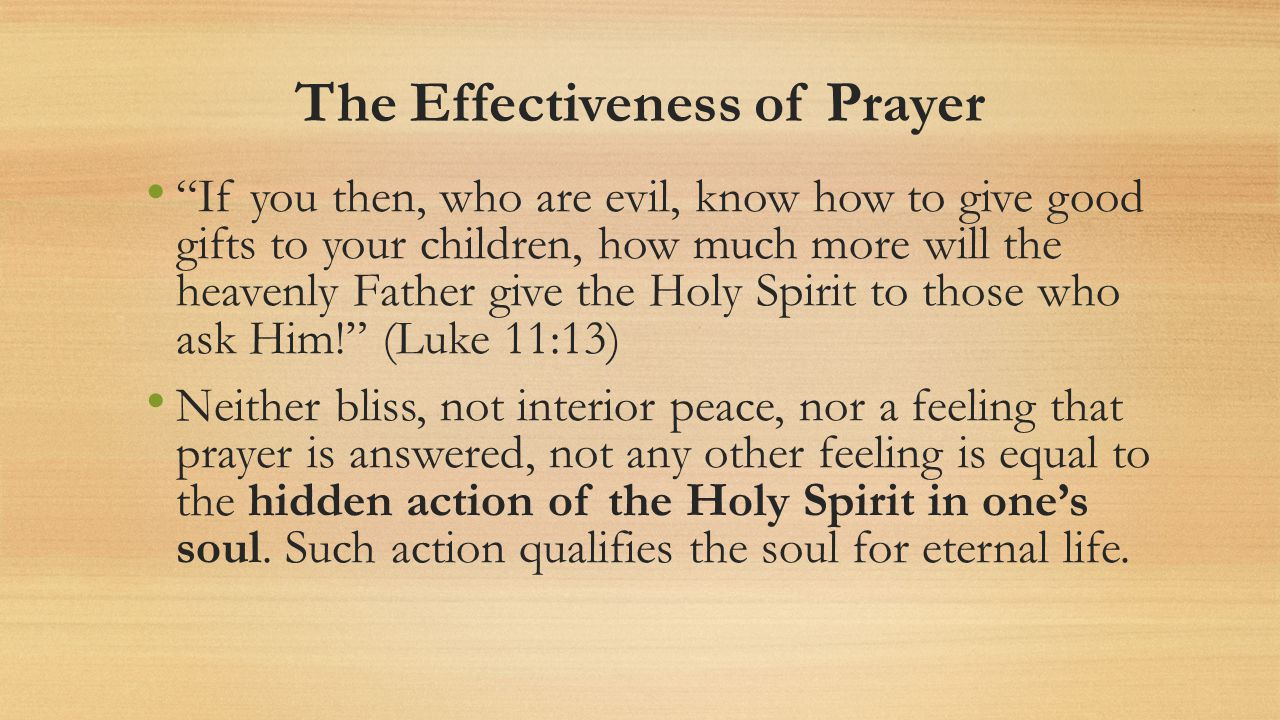 The Effectiveness of Prayer If you then, who are evil, know how to give good gifts to your children, how much more will the heavenly Father give the Holy Spirit to those who ask Him.