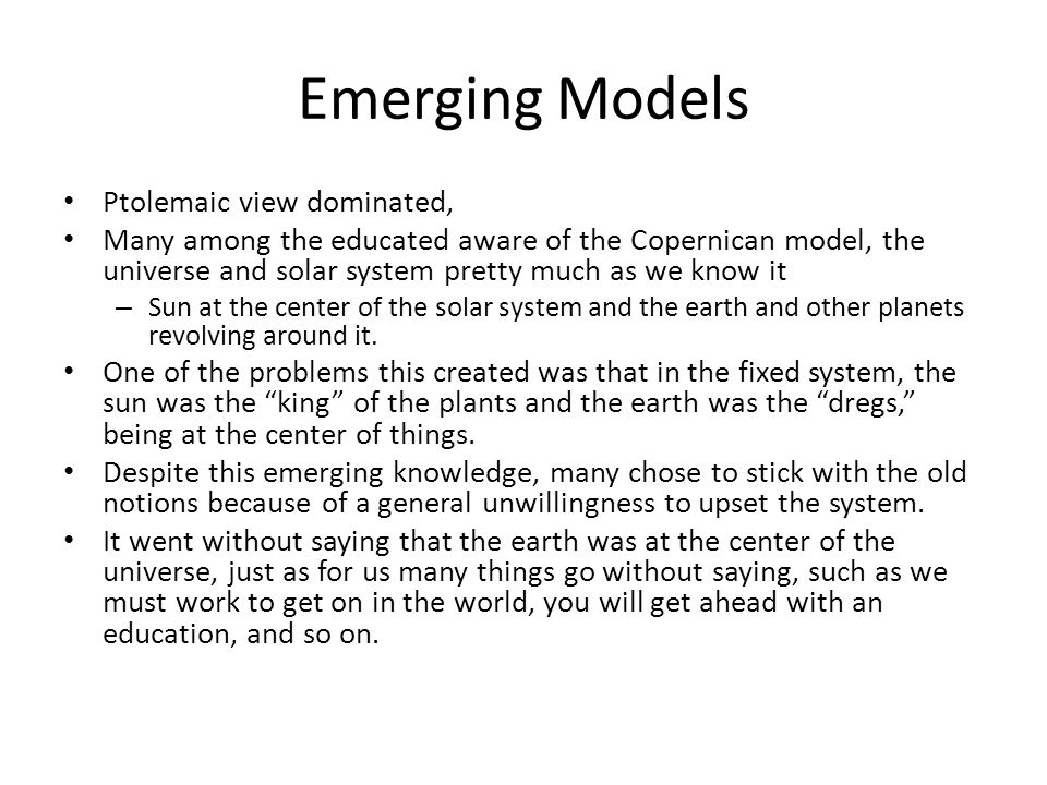 Emerging Models Ptolemaic view dominated, Many among the educated aware of the Copernican model, the universe and solar system pretty much as we know