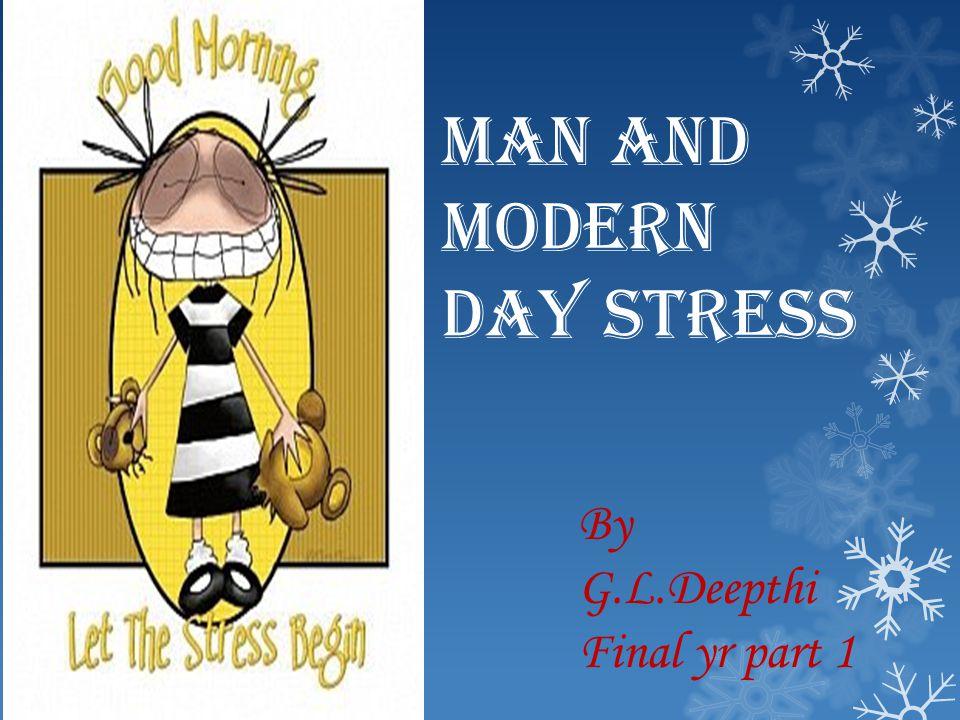 MAN AND MODERN DAY STRESS By G.L.Deepthi Final yr part 1