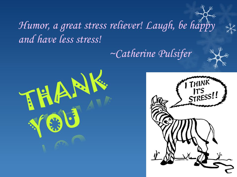 Humor, a great stress reliever! Laugh, be happy and have less stress! ~Catherine Pulsifer