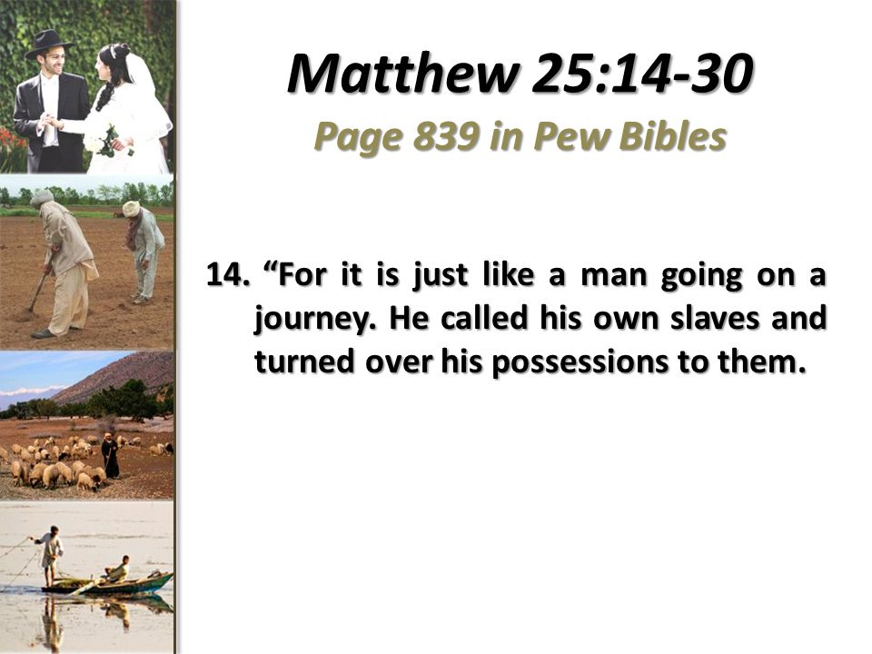 Matthew 25:14-30 Page 839 in Pew Bibles 14. For it is just like a man going on a journey.