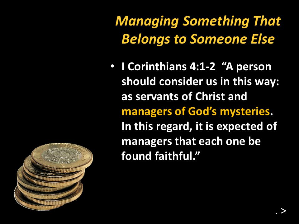 Managing Something That Belongs to Someone Else I Corinthians 4:1-2 A person should consider us in this way: as servants of Christ and managers of Gods mysteries.