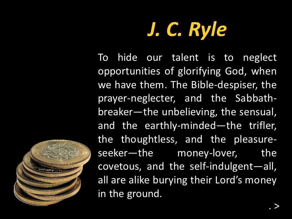 J.C. Ryle. > To hide our talent is to neglect opportunities of glorifying God, when we have them.