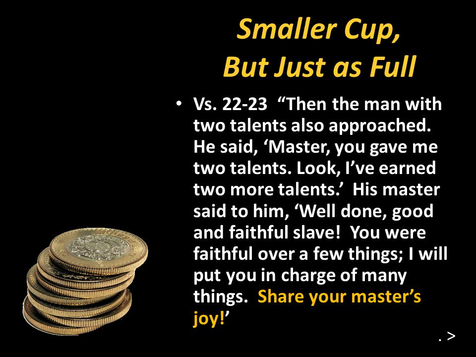 Smaller Cup, But Just as Full Vs. 22-23 Then the man with two talents also approached.