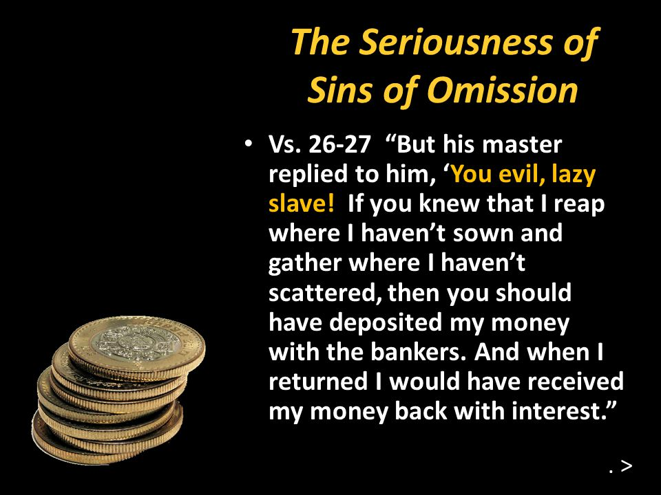 The Seriousness of Sins of Omission Vs. 26-27 But his master replied to him, You evil, lazy slave.
