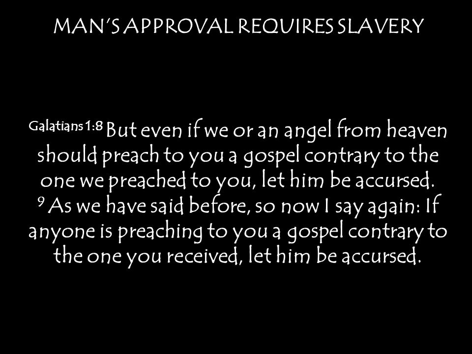 MANS APPROVAL REQUIRES SLAVERY Galatians 1:8 But even if we or an angel from heaven should preach to you a gospel contrary to the one we preached to y