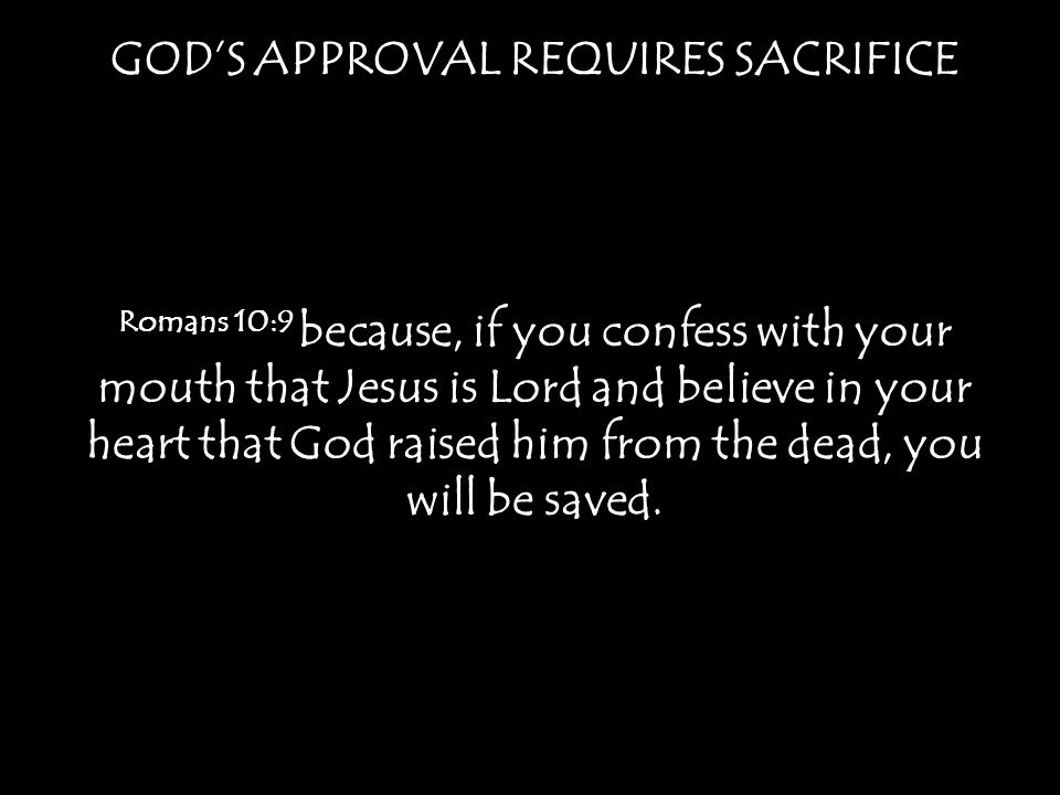 GODS APPROVAL REQUIRES SACRIFICE Romans 10:9 because, if you confess with your mouth that Jesus is Lord and believe in your heart that God raised him