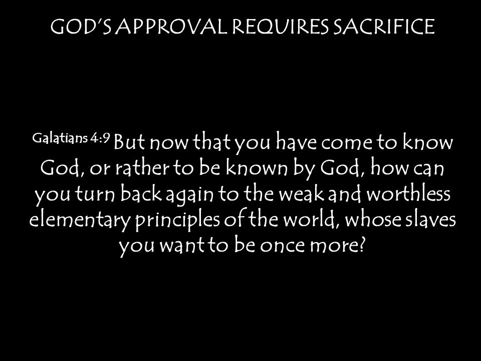 GODS APPROVAL REQUIRES SACRIFICE Galatians 4:9 But now that you have come to know God, or rather to be known by God, how can you turn back again to th