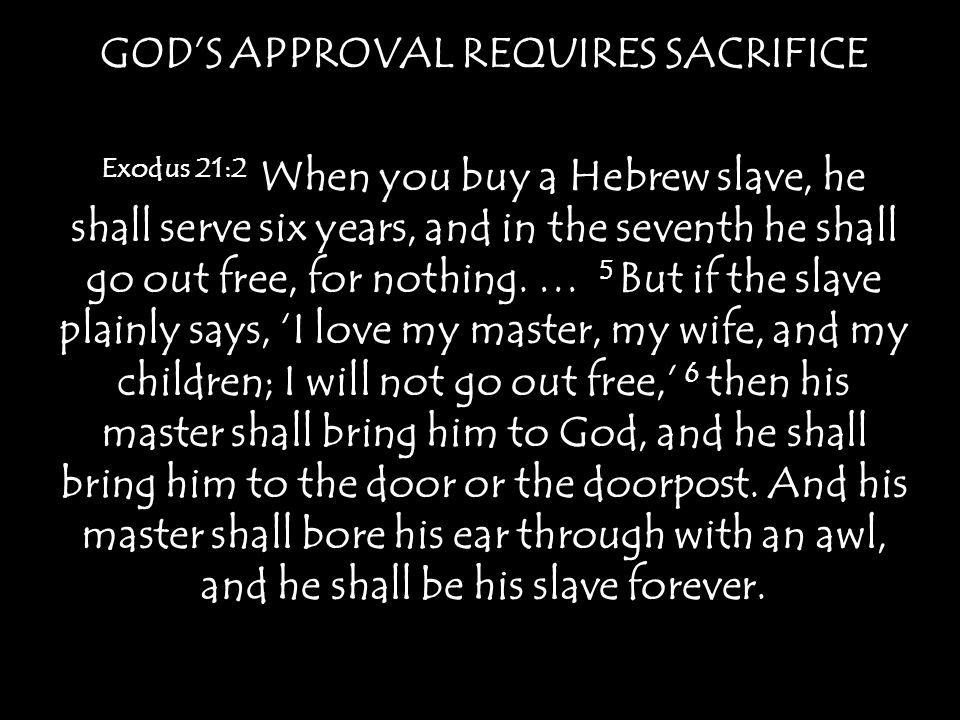 GODS APPROVAL REQUIRES SACRIFICE Exodus 21:2 When you buy a Hebrew slave, he shall serve six years, and in the seventh he shall go out free, for nothi