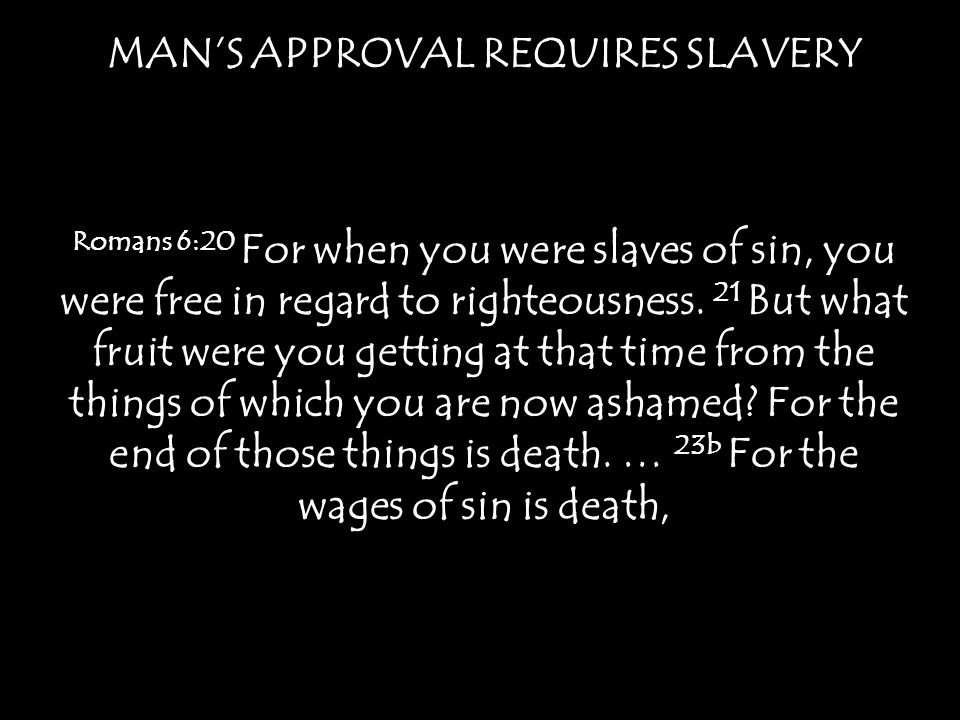 MANS APPROVAL REQUIRES SLAVERY Romans 6:20 For when you were slaves of sin, you were free in regard to righteousness. 21 But what fruit were you getti