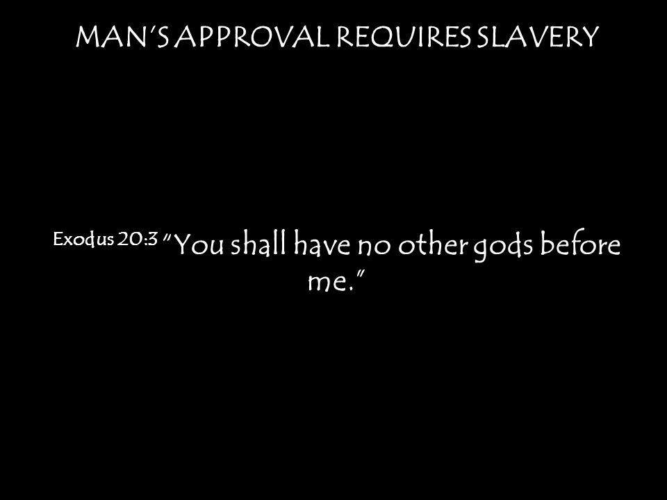 MANS APPROVAL REQUIRES SLAVERY Exodus 20:3 You shall have no other gods before me.