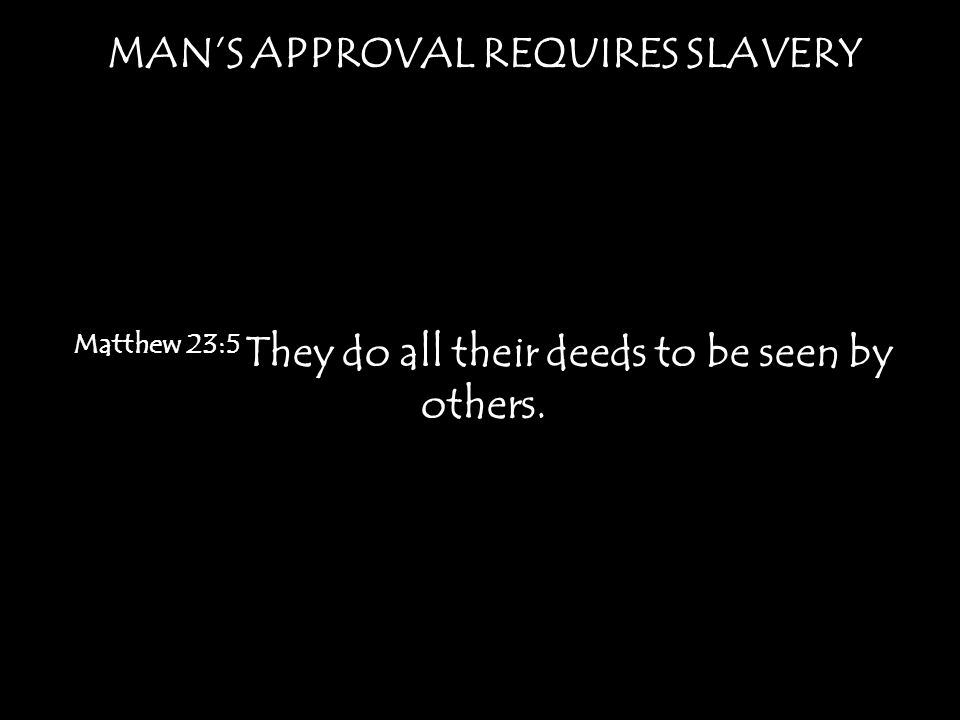 MANS APPROVAL REQUIRES SLAVERY Matthew 23:5 They do all their deeds to be seen by others.
