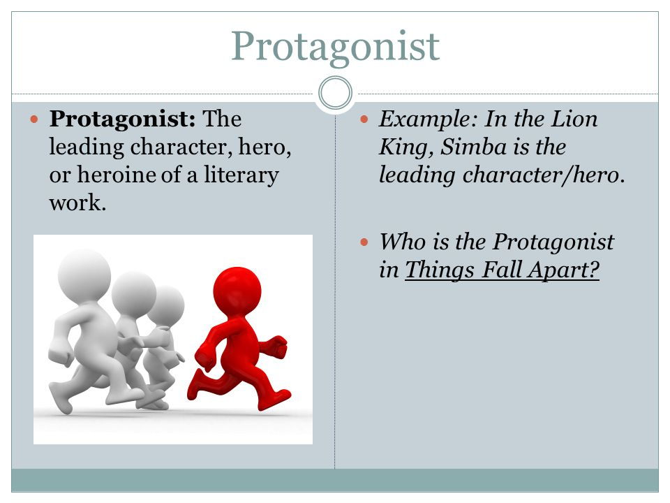 Protagonist Protagonist: The leading character, hero, or heroine of a literary work. Example: In the Lion King, Simba is the leading character/hero. W