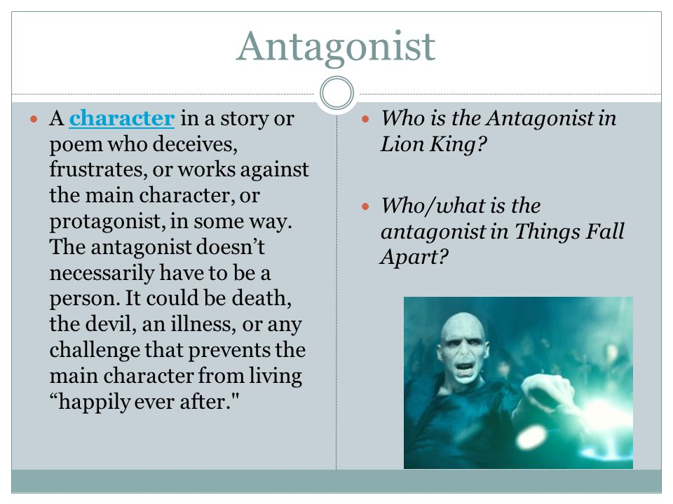 Antagonist A character in a story or poem who deceives, frustrates, or works against the main character, or protagonist, in some way. The antagonist d