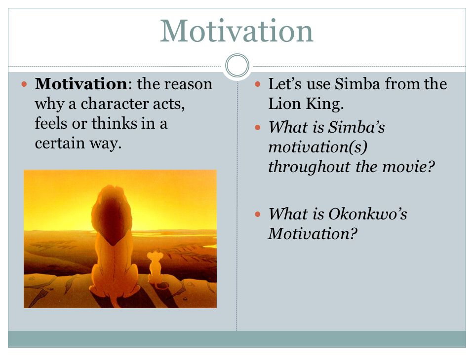 Motivation Motivation: the reason why a character acts, feels or thinks in a certain way. Lets use Simba from the Lion King. What is Simbas motivation