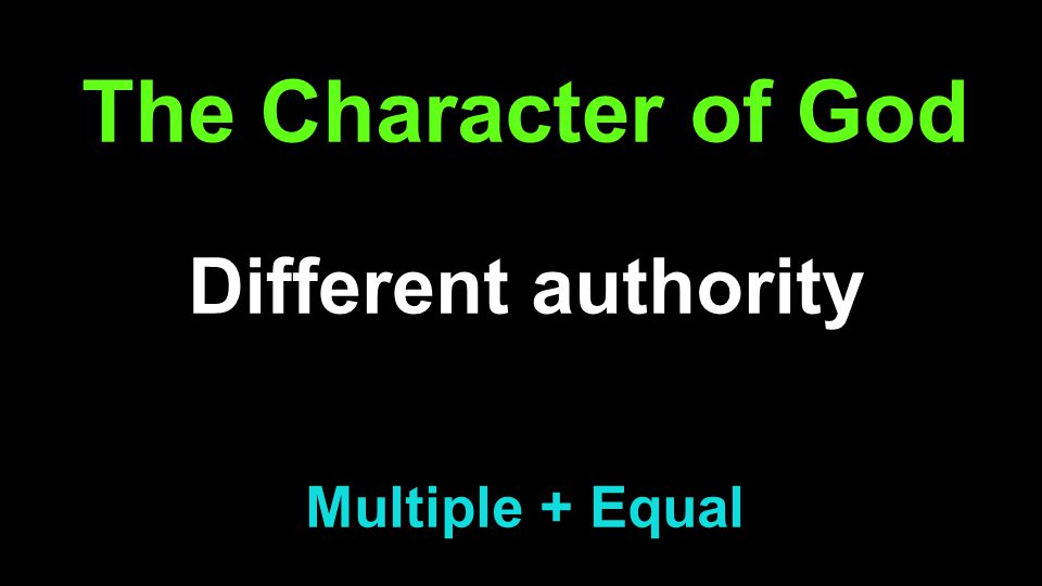 The Character of God Different authority (Jn 14:10, 18, Col 1:19) Multiple + Equal