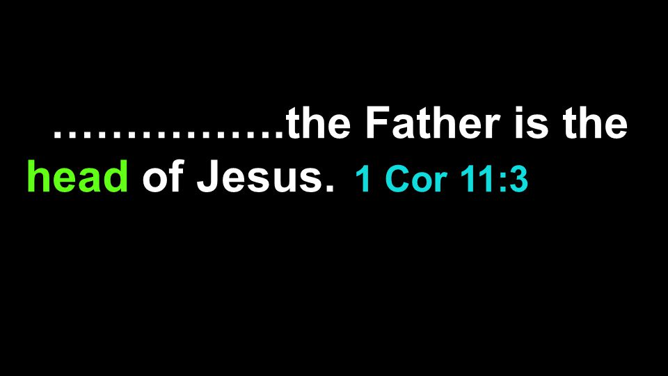 The husband is the head of..…………….the Father is the head of Jesus.