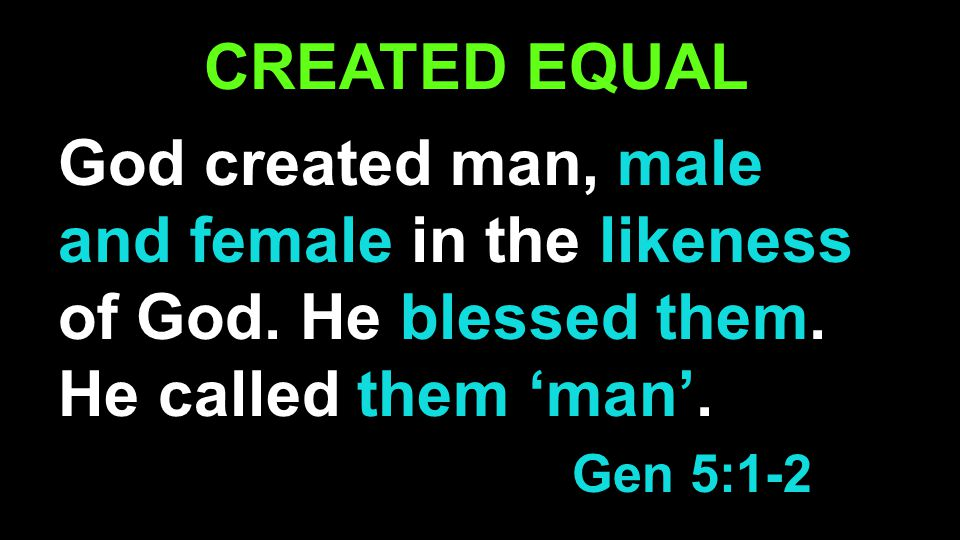 CREATED EQUAL God created man, male and female in the likeness of God.
