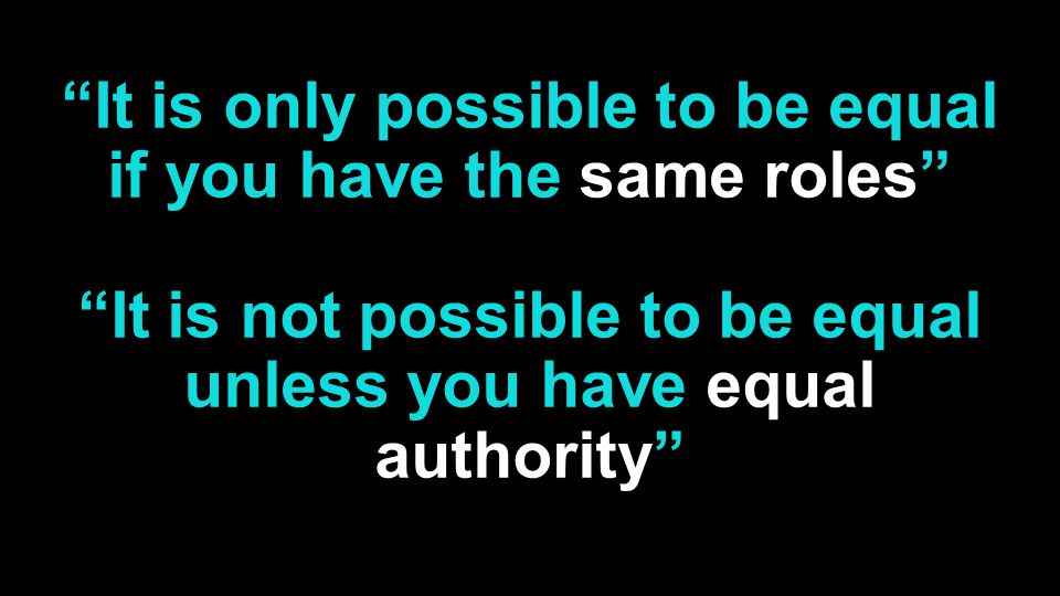 It is only possible to be equal if you have the same roles It is not possible to be equal unless you have equal authority
