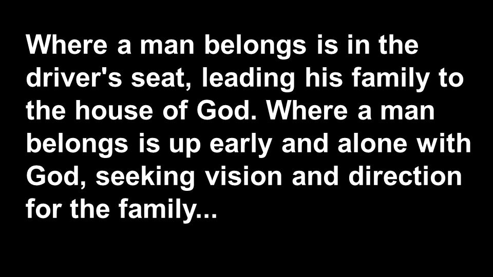 Where a man belongs is in the driver s seat, leading his family to the house of God.