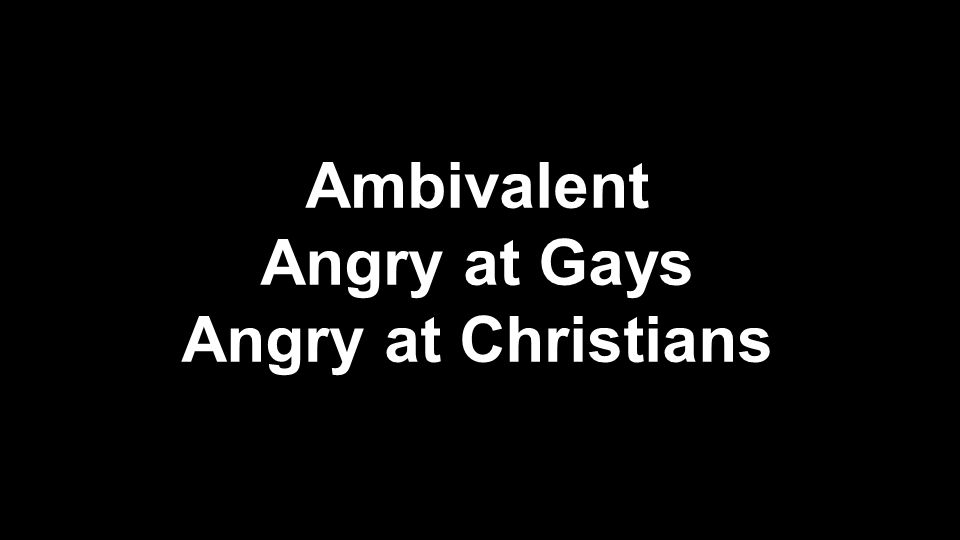 Ambivalent Angry at Gays Angry at Christians