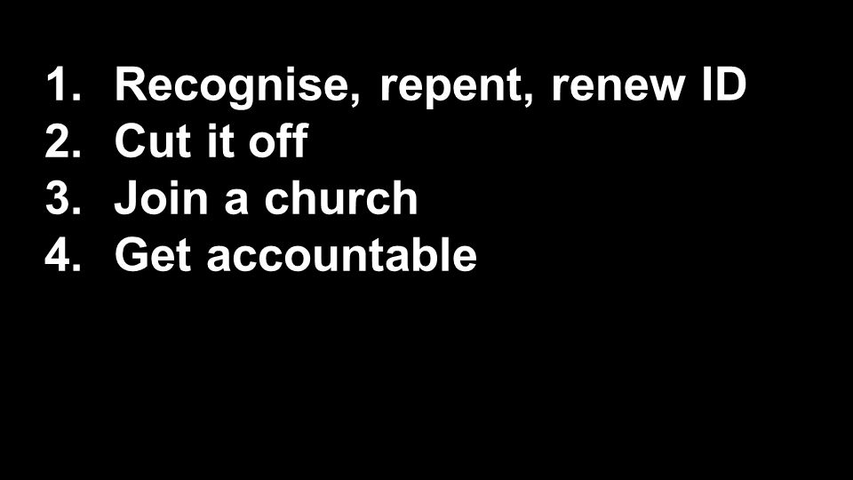 1.Recognise, repent, renew ID 2.Cut it off 3.Join a church 4.Get accountable 5.Prepare for long-haul 6.Trust God