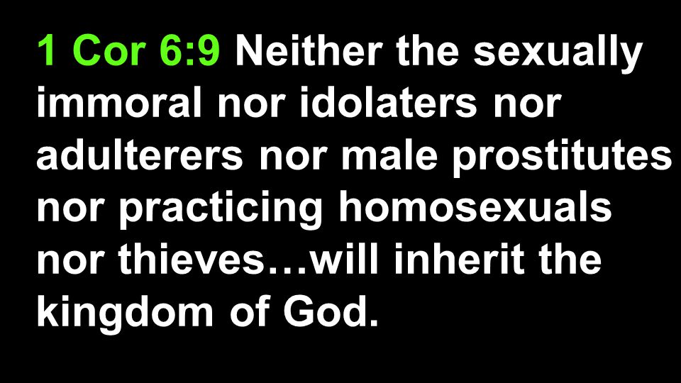 1 Cor 6:9 Neither the sexually immoral nor idolaters nor adulterers nor male prostitutes nor practicing homosexuals nor thieves…will inherit the kingdom of God.