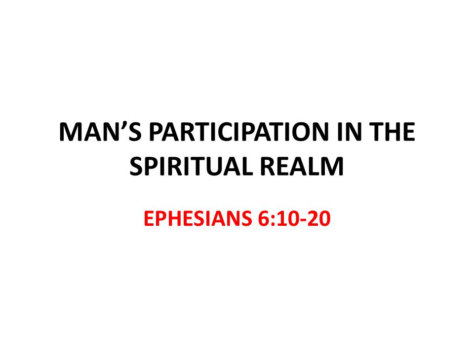 MANS PARTICIPATION IN THE SPIRITUAL REALM EPHESIANS 6:10-20