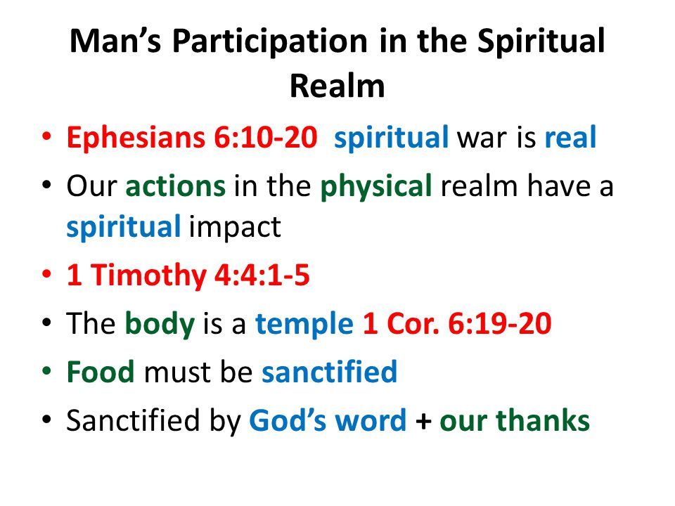 Mans Participation in the Spiritual Realm Ephesians 6:10-20 spiritual war is real Our actions in the physical realm have a spiritual impact 1 Timothy 4:4:1-5 The body is a temple 1 Cor.