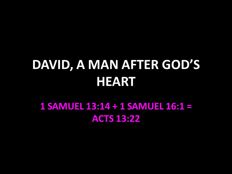 DAVID, A MAN AFTER GODS HEART 1 SAMUEL 13:14 + 1 SAMUEL 16:1 = ACTS 13:22