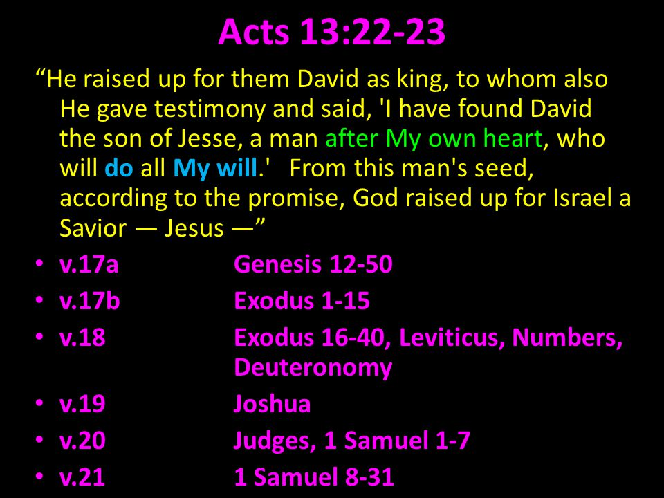 Acts 13:22-23 He raised up for them David as king, to whom also He gave testimony and said, I have found David the son of Jesse, a man after My own heart, who will do all My will. From this man s seed, according to the promise, God raised up for Israel a Savior Jesus v.17aGenesis 12-50 v.17b Exodus 1-15 v.18 Exodus 16-40, Leviticus, Numbers, Deuteronomy v.19 Joshua v.20 Judges, 1 Samuel 1-7 v.21 1 Samuel 8-31